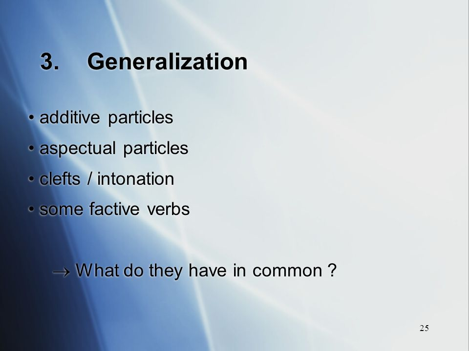 25 3.Generalization additive particles aspectual particles clefts / intonation some factive verbs What do they have in common .