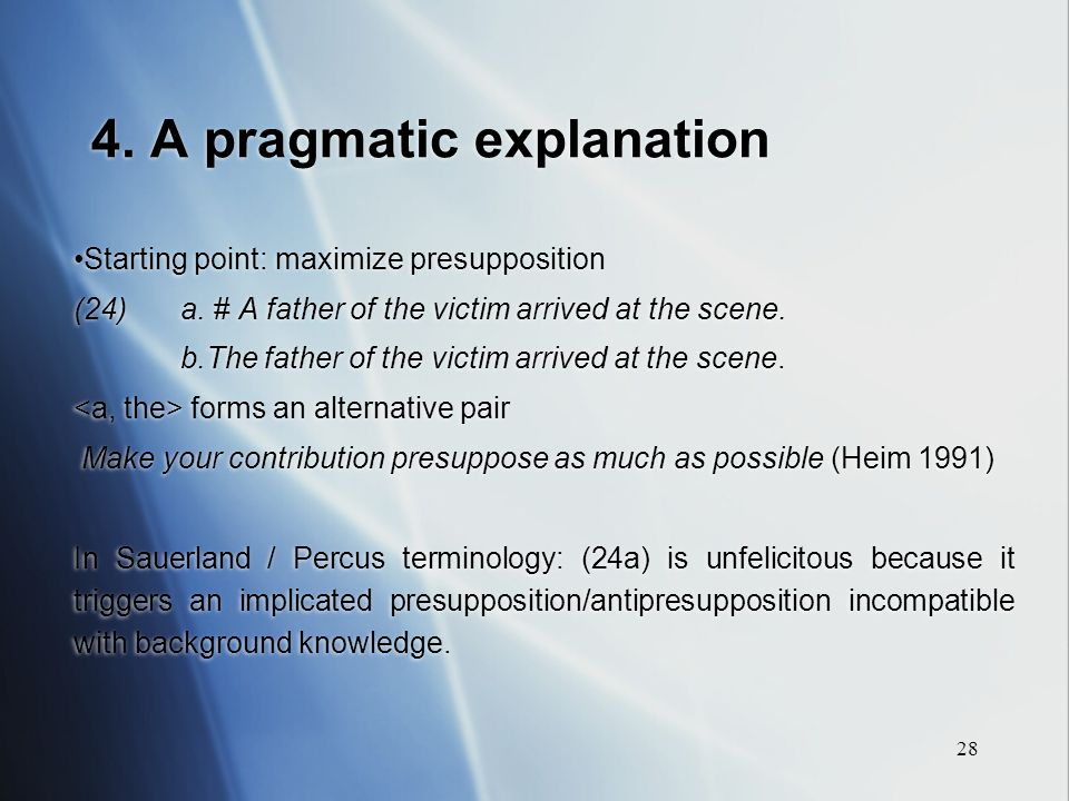 28 4. A pragmatic explanation Starting point: maximize presupposition (24)a.