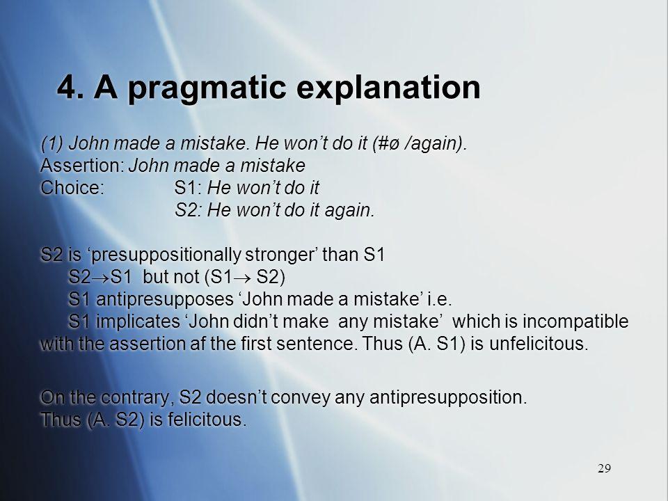 29 4. A pragmatic explanation (1) John made a mistake. He wont do it (#ø /again). Assertion: John made a mistake Choice: S1: He wont do it S2: He wont