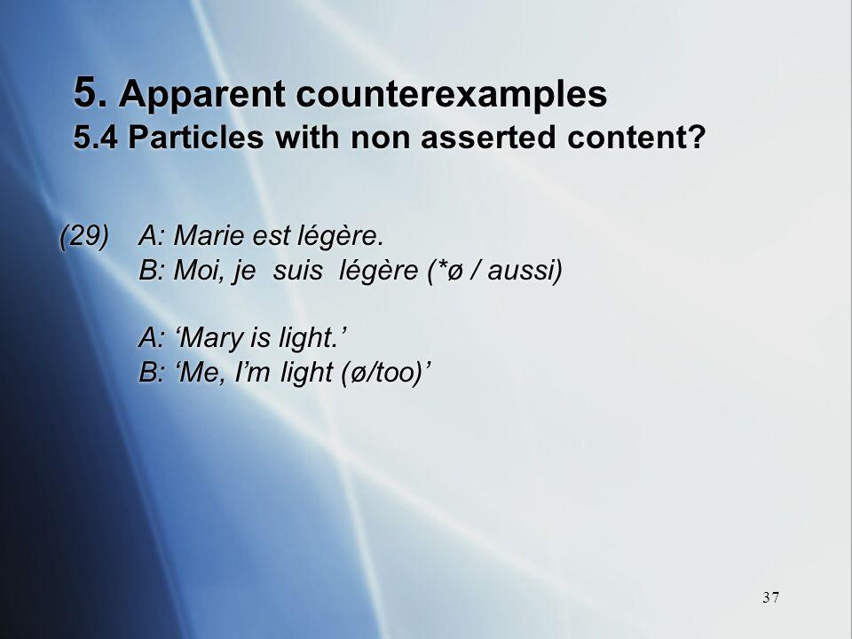 37 5. Apparent counterexamples 5.4 Particles with non asserted content? (29) A: Marie est légère. B: Moi, je suis légère (*ø / aussi) A: Mary is light