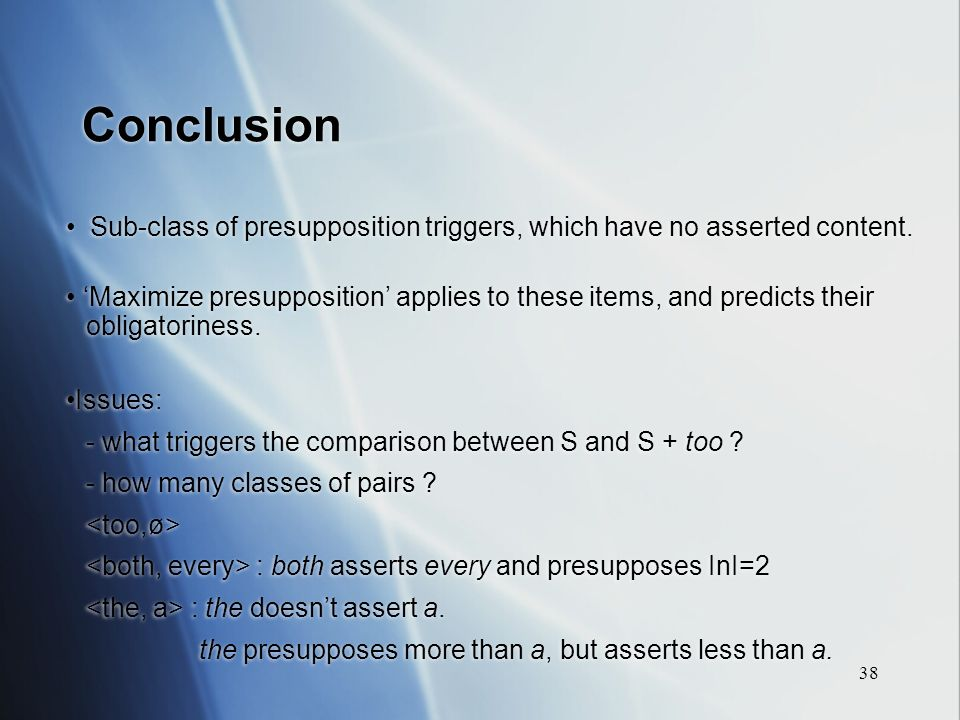 38 Conclusion Sub-class of presupposition triggers, which have no asserted content.