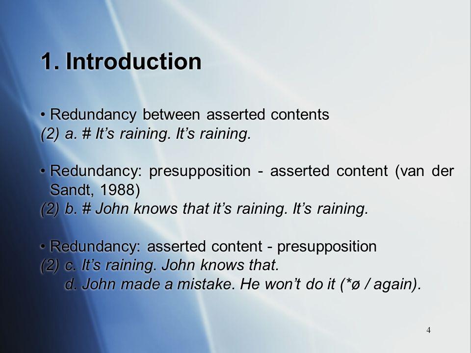 4 1. Introduction Redundancy between asserted contents (2)a. # Its raining. Its raining. Redundancy: presupposition - asserted content (van der Sandt,