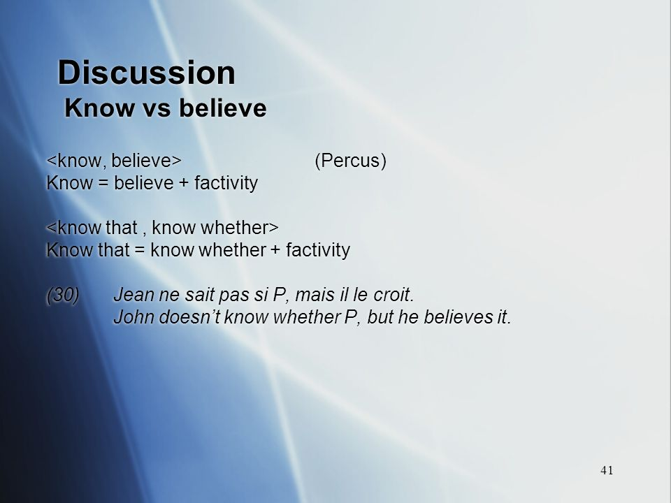 41 Discussion Know vs believe (Percus) Know = believe + factivity Know that = know whether + factivity (30)Jean ne sait pas si P, mais il le croit.