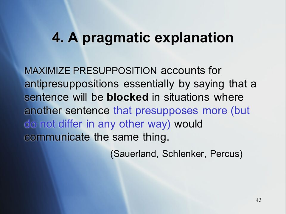 43 4. A pragmatic explanation MAXIMIZE PRESUPPOSITION accounts for antipresuppositions essentially by saying that a sentence will be blocked in situat