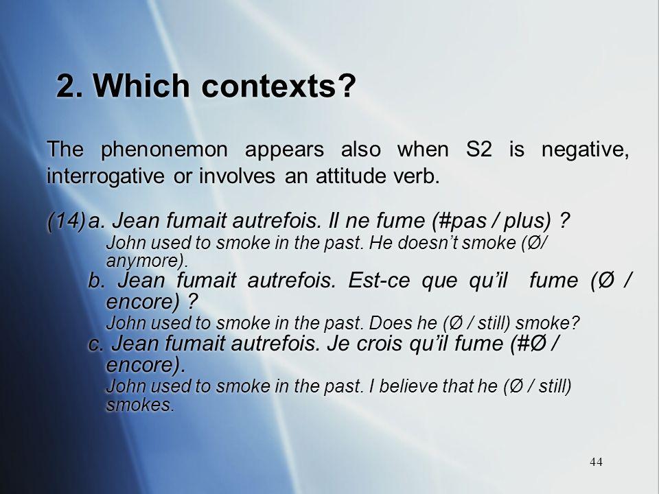 44 2. Which contexts? The phenonemon appears also when S2 is negative, interrogative or involves an attitude verb. (14)a. Jean fumait autrefois. Il ne