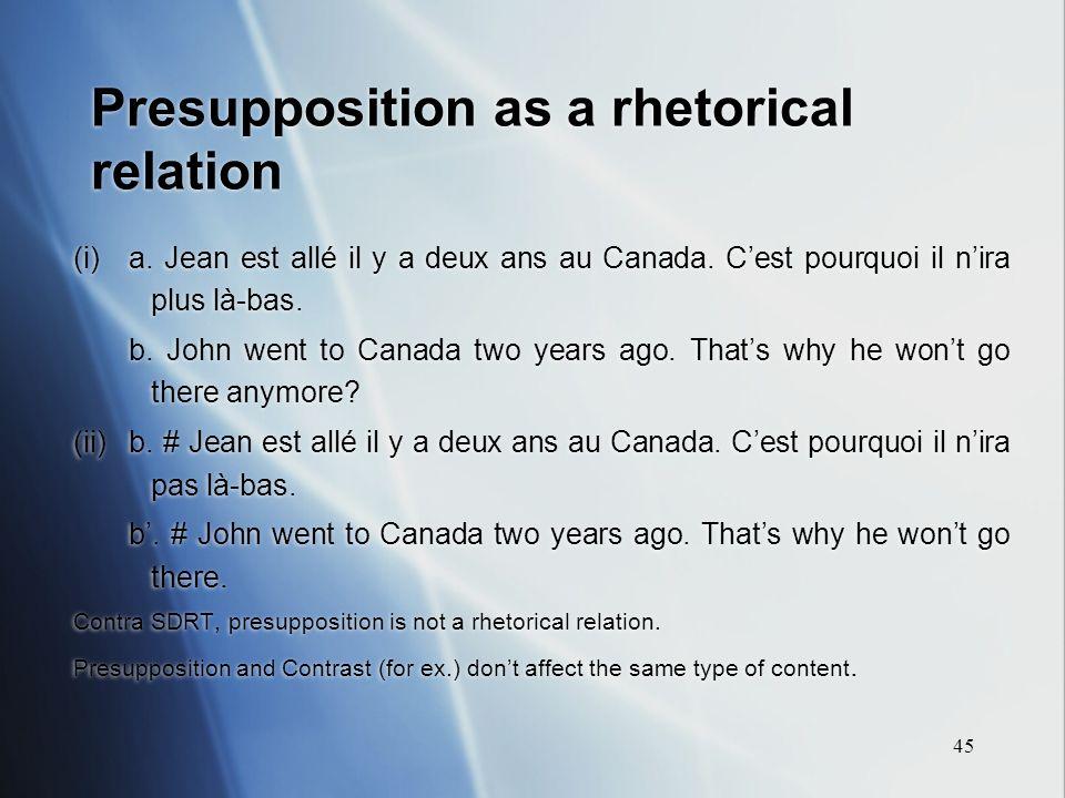 45 Presupposition as a rhetorical relation (i)a. Jean est allé il y a deux ans au Canada. Cest pourquoi il nira plus là-bas. b. John went to Canada tw