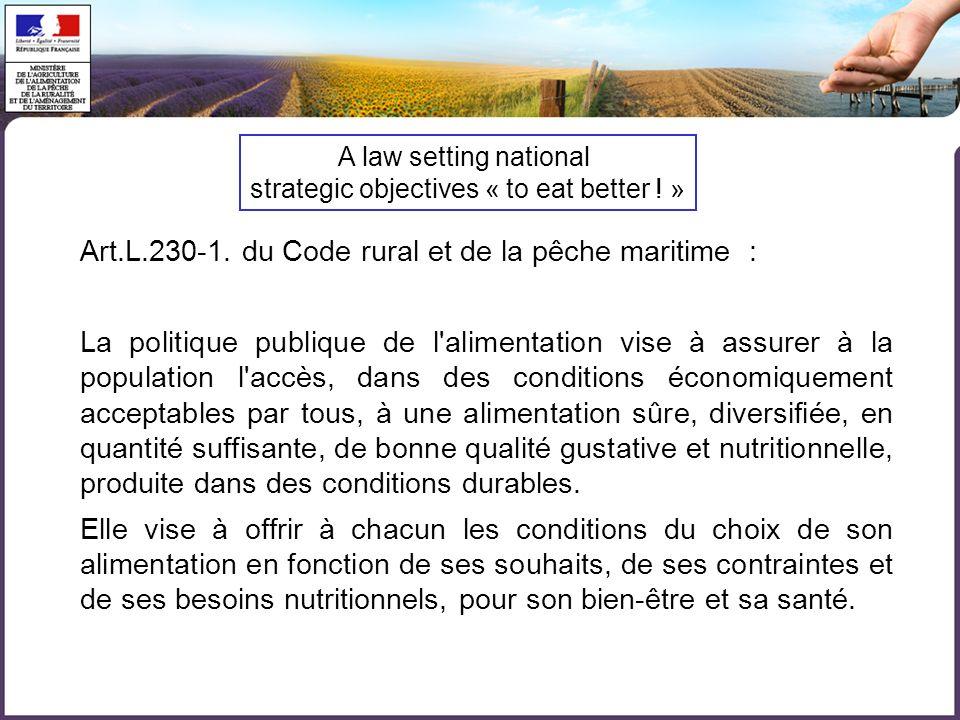 Art.L.230-1. du Code rural et de la pêche maritime : La politique publique de l'alimentation vise à assurer à la population l'accès, dans des conditio