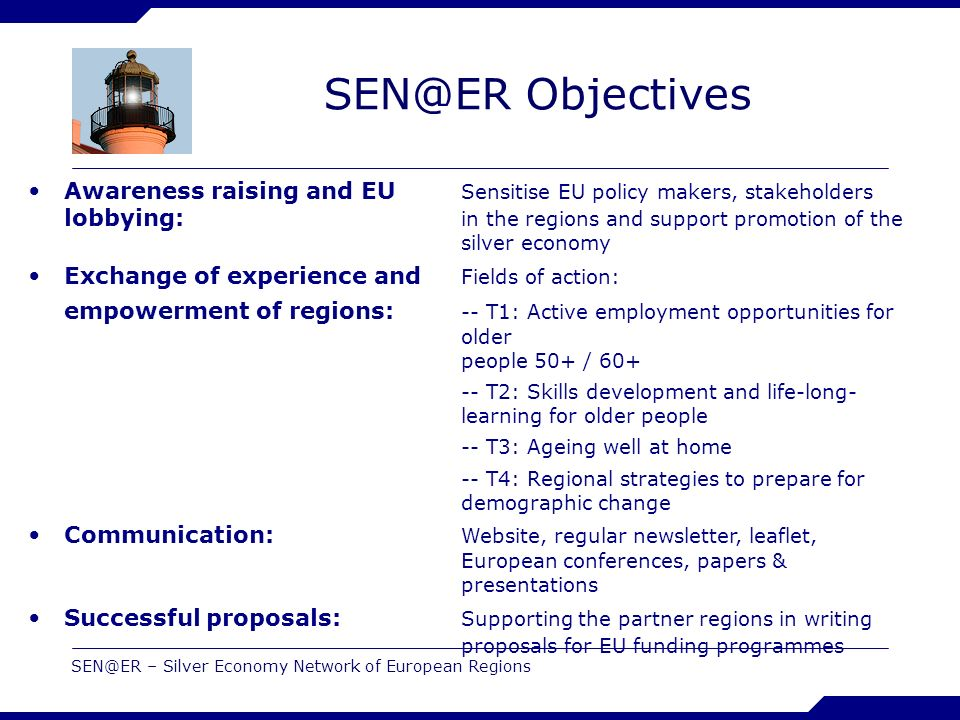 SEN@ER – Silver Economy Network of European Regions SEN@ER Objectives Awareness raising and EU Sensitise EU policy makers, stakeholders lobbying: in the regions and support promotion of the silver economy Exchange of experience and Fields of action: empowerment of regions: -- T1: Active employment opportunities for older people 50+ / 60+ -- T2: Skills development and life-long- learning for older people -- T3: Ageing well at home -- T4: Regional strategies to prepare for demographic change Communication: Website, regular newsletter, leaflet, European conferences, papers & presentations Successful proposals: Supporting the partner regions in writing proposals for EU funding programmes