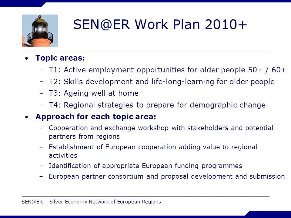 SEN@ER – Silver Economy Network of European Regions SEN@ER Work Plan 2010+ Topic areas: –T1: Active employment opportunities for older people 50+ / 60