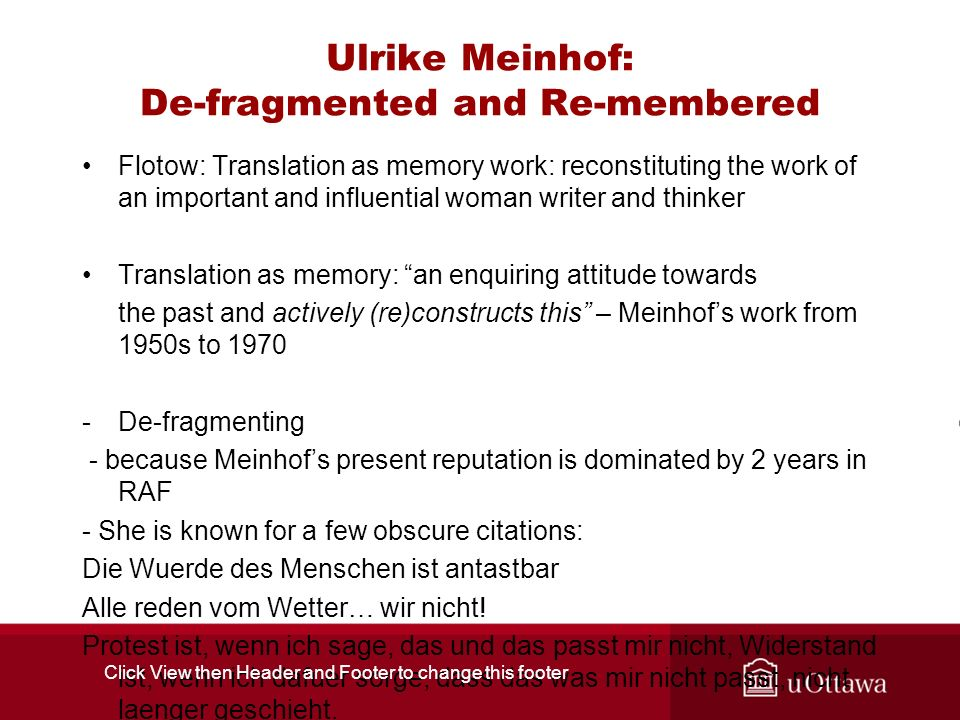 Ulrike Meinhof: De-fragmented and Re-membered Flotow: Translation as memory work: reconstituting the work of an important and influential woman writer and thinker Translation as memory: an enquiring attitude towards the past and actively (re)constructs this – Meinhofs work from 1950s to 1970 -De-fragmenting - because Meinhofs present reputation is dominated by 2 years in RAF - She is known for a few obscure citations: Die Wuerde des Menschen ist antastbar Alle reden vom Wetter… wir nicht.