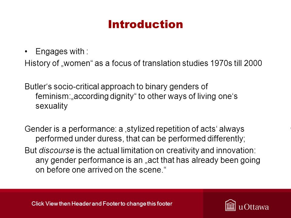 Introduction Engages with : History of women as a focus of translation studies 1970s till 2000 Butlers socio-critical approach to binary genders of feminism:according dignity to other ways of living ones sexuality Gender is a performance: a stylized repetition of acts always performed under duress, that can be performed differently; But discourse is the actual limitation on creativity and innovation: any gender performance is an act that has already been going on before one arrived on the scene.