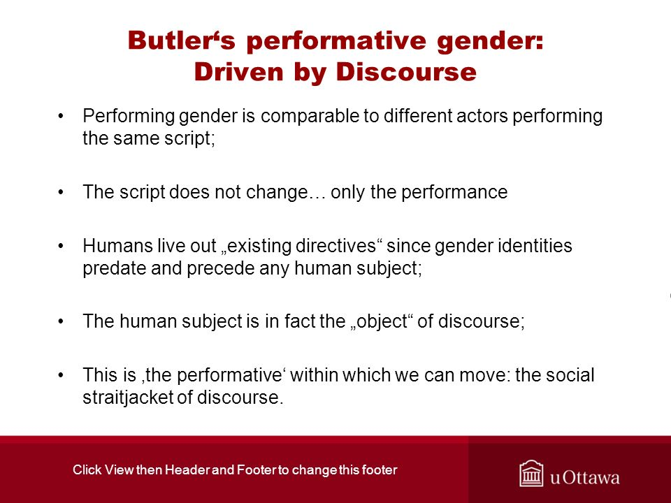 Butlers performative gender: Driven by Discourse Performing gender is comparable to different actors performing the same script; The script does not change… only the performance Humans live out existing directives since gender identities predate and precede any human subject; The human subject is in fact the object of discourse; This is the performative within which we can move: the social straitjacket of discourse.