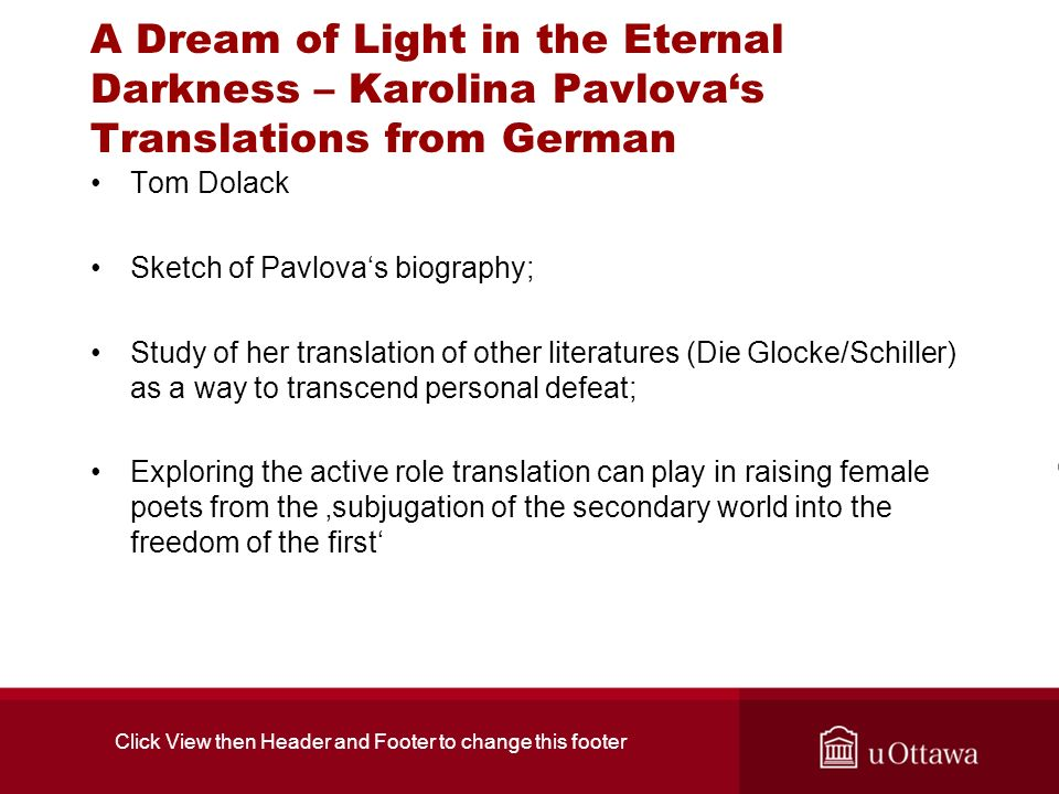 A Dream of Light in the Eternal Darkness – Karolina Pavlovas Translations from German Tom Dolack Sketch of Pavlovas biography; Study of her translation of other literatures (Die Glocke/Schiller) as a way to transcend personal defeat; Exploring the active role translation can play in raising female poets from the subjugation of the secondary world into the freedom of the first Click View then Header and Footer to change this footer