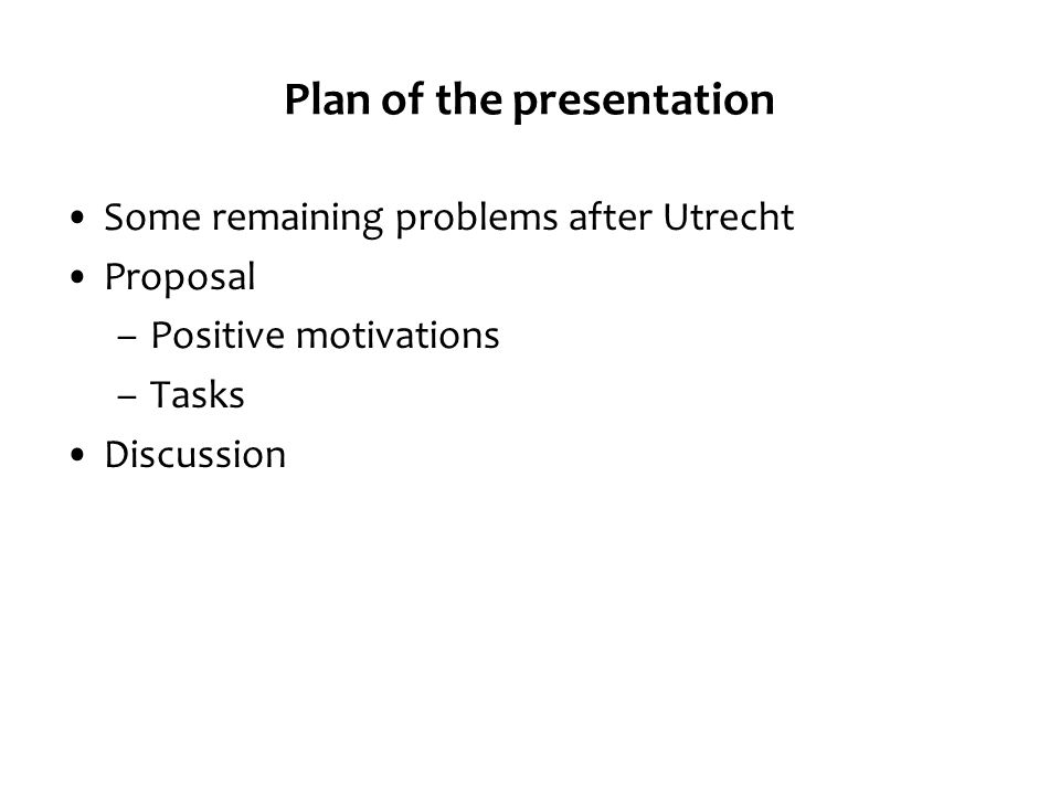 Plan of the presentation Some remaining problems after Utrecht Proposal –Positive motivations –Tasks Discussion