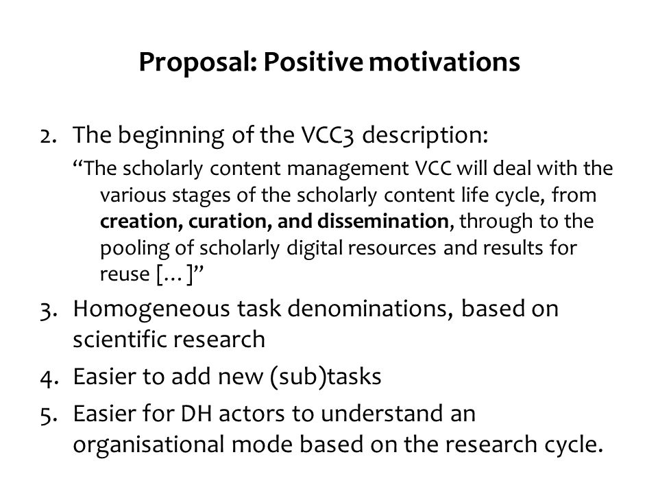 Proposal: Positive motivations 2.The beginning of the VCC3 description: The scholarly content management VCC will deal with the various stages of the scholarly content life cycle, from creation, curation, and dissemination, through to the pooling of scholarly digital resources and results for reuse […] 3.Homogeneous task denominations, based on scientific research 4.Easier to add new (sub)tasks 5.Easier for DH actors to understand an organisational mode based on the research cycle.