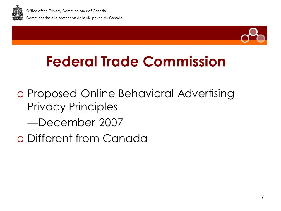 7 Federal Trade Commission oProposed Online Behavioral Advertising Privacy Principles December 2007 oDifferent from Canada Office of the Privacy Commi