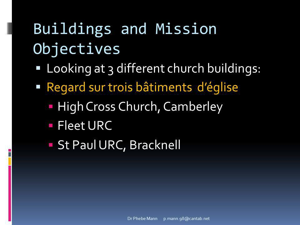 Buildings and Mission Objectives Looking at 3 different church buildings: Regard sur trois bâtiments déglise High Cross Church, Camberley Fleet URC St Paul URC, Bracknell Dr Phebe Mann p.mann.98@cantab.net