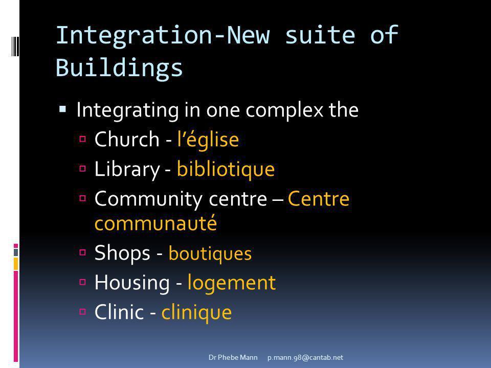 Integration-New suite of Buildings Integrating in one complex the Church - léglise Library - bibliotique Community centre – Centre communauté Shops - boutiques Housing - logement Clinic - clinique Dr Phebe Mann p.mann.98@cantab.net
