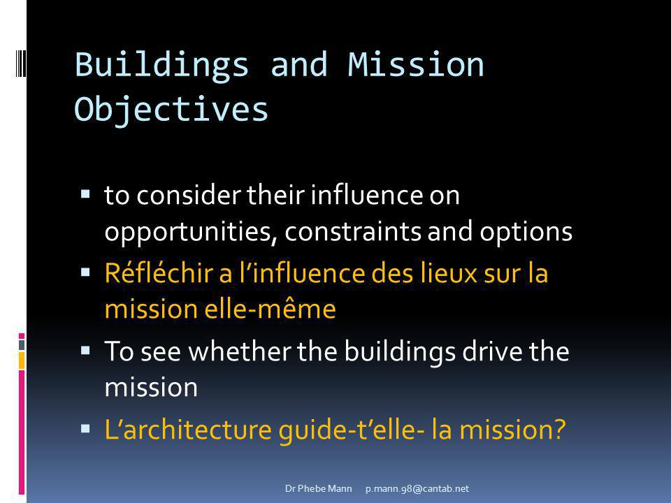 Buildings and Mission Objectives to consider their influence on opportunities, constraints and options Réfléchir a linfluence des lieux sur la mission elle-même To see whether the buildings drive the mission Larchitecture guide-telle- la mission.