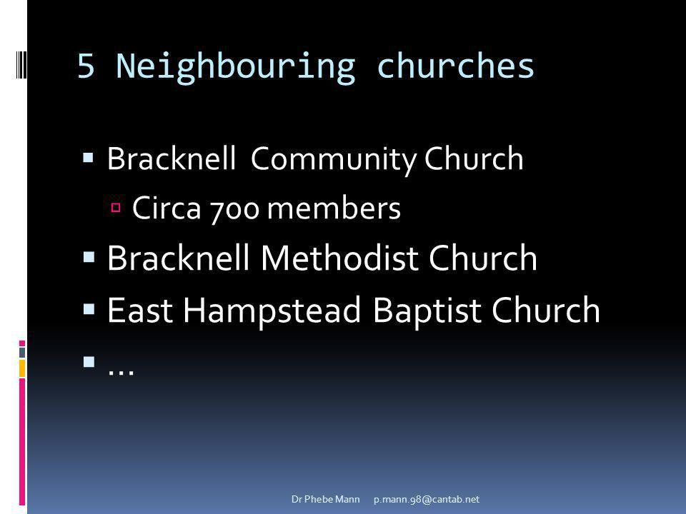 5 Neighbouring churches Bracknell Community Church Circa 700 members Bracknell Methodist Church East Hampstead Baptist Church... Dr Phebe Mann p.mann.