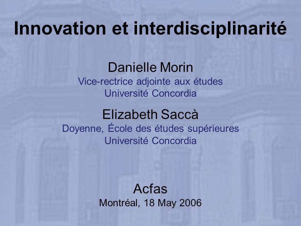 Innovation et interdisciplinarité Danielle Morin Vice-rectrice adjointe aux études Université Concordia Elizabeth Saccà Doyenne, École des études supérieures Université Concordia Acfas Montréal, 18 May 2006