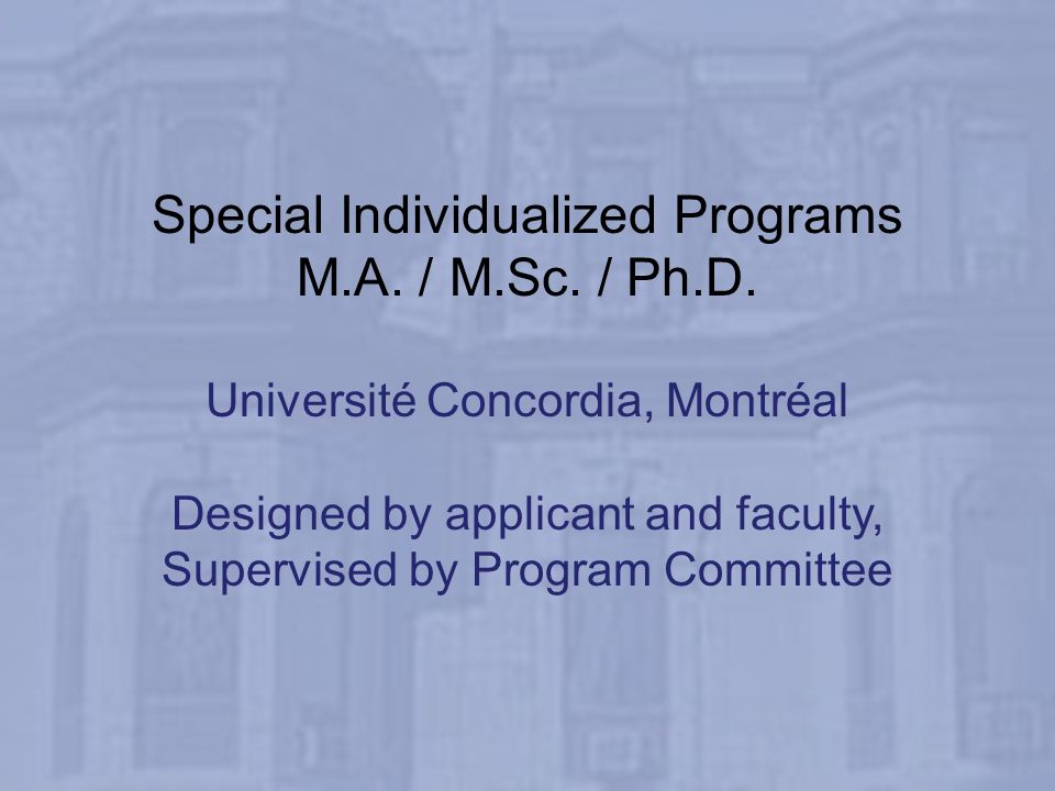 Special Individualized Programs M.A. / M.Sc. / Ph.D. Université Concordia, Montréal Designed by applicant and faculty, Supervised by Program Committee