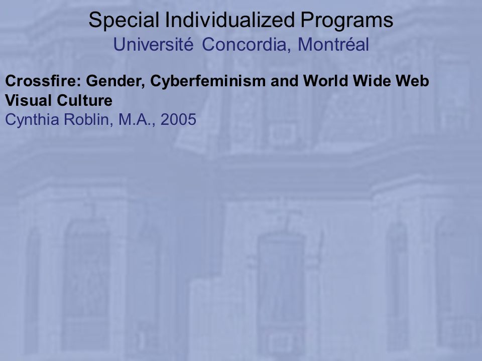 Special Individualized Programs Université Concordia, Montréal Crossfire: Gender, Cyberfeminism and World Wide Web Visual Culture Cynthia Roblin, M.A.