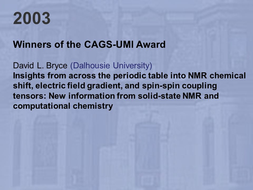 2003 Winners of the CAGS-UMI Award David L. Bryce (Dalhousie University) Insights from across the periodic table into NMR chemical shift, electric fie