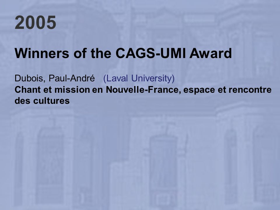 2005 Winners of the CAGS-UMI Award Dubois, Paul-André (Laval University) Chant et mission en Nouvelle-France, espace et rencontre des cultures