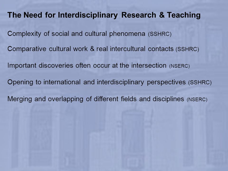 The Need for Interdisciplinary Research & Teaching Complexity of social and cultural phenomena (SSHRC) Comparative cultural work & real intercultural