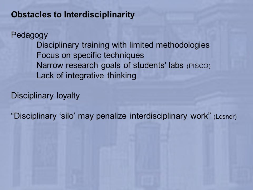 Obstacles to Interdisciplinarity Pedagogy Disciplinary training with limited methodologies Focus on specific techniques Narrow research goals of stude