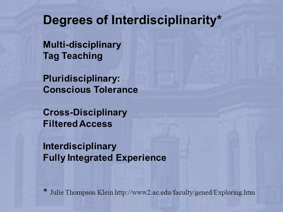Degrees of Interdisciplinarity* Multi-disciplinary Tag Teaching Pluridisciplinary: Conscious Tolerance Cross-Disciplinary Filtered Access Interdiscipl
