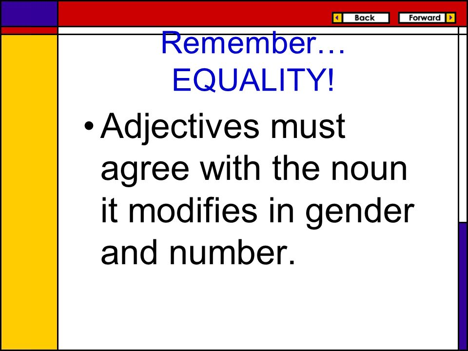 Remember… EQUALITY! Adjectives must agree with the noun it modifies in gender and number.