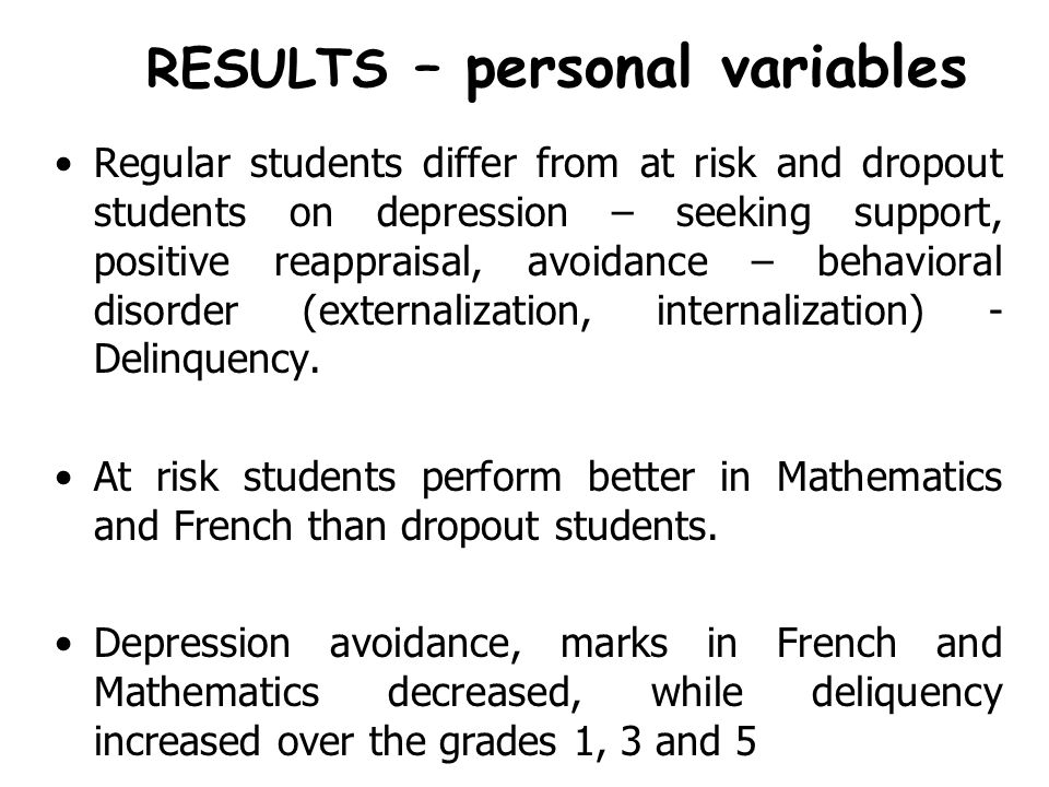 RESULTS – personal variables Regular students differ from at risk and dropout students on depression – seeking support, positive reappraisal, avoidance – behavioral disorder (externalization, internalization) - Delinquency.