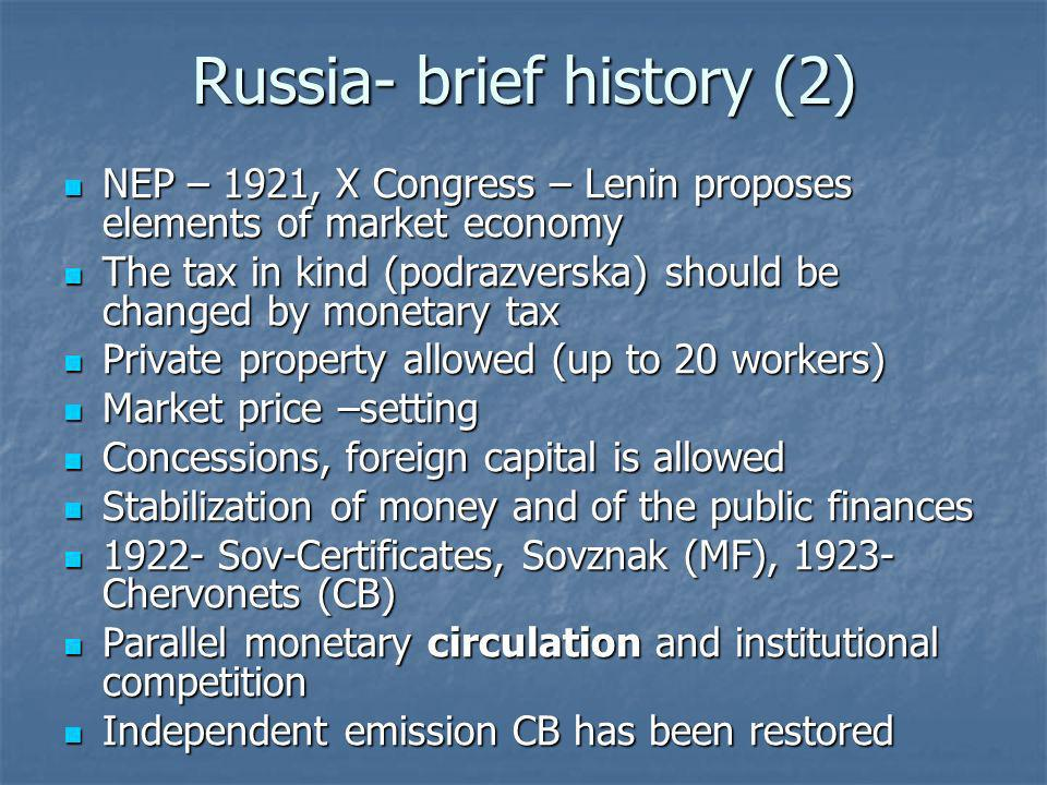 Russia- brief history (2) NEP – 1921, X Congress – Lenin proposes elements of market economy NEP – 1921, X Congress – Lenin proposes elements of market economy The tax in kind (podrazverska) should be changed by monetary tax The tax in kind (podrazverska) should be changed by monetary tax Private property allowed (up to 20 workers) Private property allowed (up to 20 workers) Market price –setting Market price –setting Concessions, foreign capital is allowed Concessions, foreign capital is allowed Stabilization of money and of the public finances Stabilization of money and of the public finances 1922- Sov-Certificates, Sovznak (MF), 1923- Chervonets (CB) 1922- Sov-Certificates, Sovznak (MF), 1923- Chervonets (CB) Parallel monetary circulation and institutional competition Parallel monetary circulation and institutional competition Independent emission CB has been restored Independent emission CB has been restored
