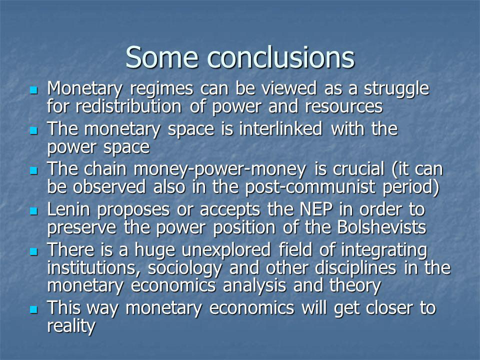 Some conclusions Monetary regimes can be viewed as a struggle for redistribution of power and resources Monetary regimes can be viewed as a struggle for redistribution of power and resources The monetary space is interlinked with the power space The monetary space is interlinked with the power space The chain money-power-money is crucial (it can be observed also in the post-communist period) The chain money-power-money is crucial (it can be observed also in the post-communist period) Lenin proposes or accepts the NEP in order to preserve the power position of the Bolshevists Lenin proposes or accepts the NEP in order to preserve the power position of the Bolshevists There is a huge unexplored field of integrating institutions, sociology and other disciplines in the monetary economics analysis and theory There is a huge unexplored field of integrating institutions, sociology and other disciplines in the monetary economics analysis and theory This way monetary economics will get closer to reality This way monetary economics will get closer to reality