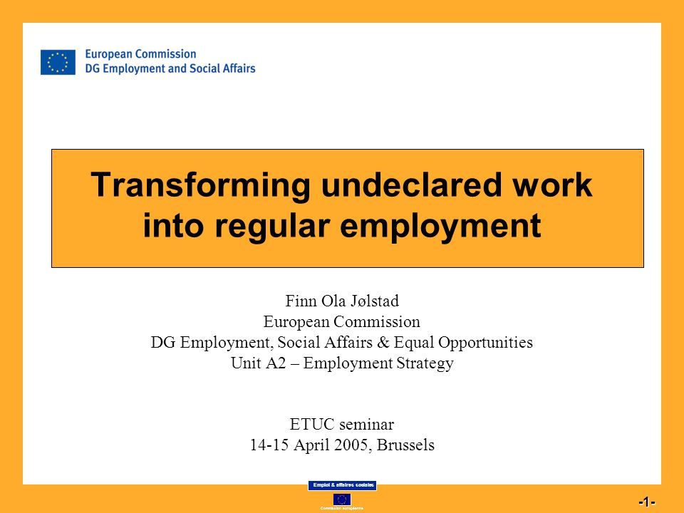 Commission européenne Emploi & affaires sociales 1 -1- Transforming undeclared work into regular employment Finn Ola Jølstad European Commission DG Employment, Social Affairs & Equal Opportunities Unit A2 – Employment Strategy ETUC seminar 14-15 April 2005, Brussels