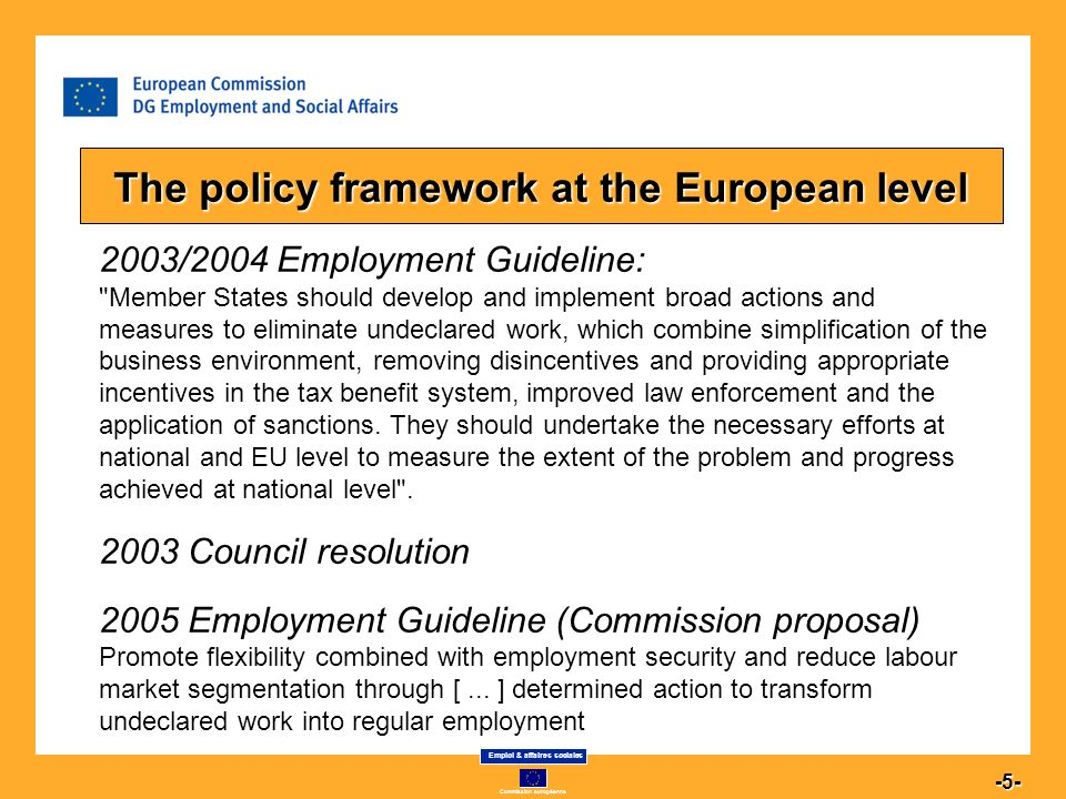 Commission européenne Emploi & affaires sociales 5 -5- 2003/2004 Employment Guideline: Member States should develop and implement broad actions and measures to eliminate undeclared work, which combine simplification of the business environment, removing disincentives and providing appropriate incentives in the tax benefit system, improved law enforcement and the application of sanctions.
