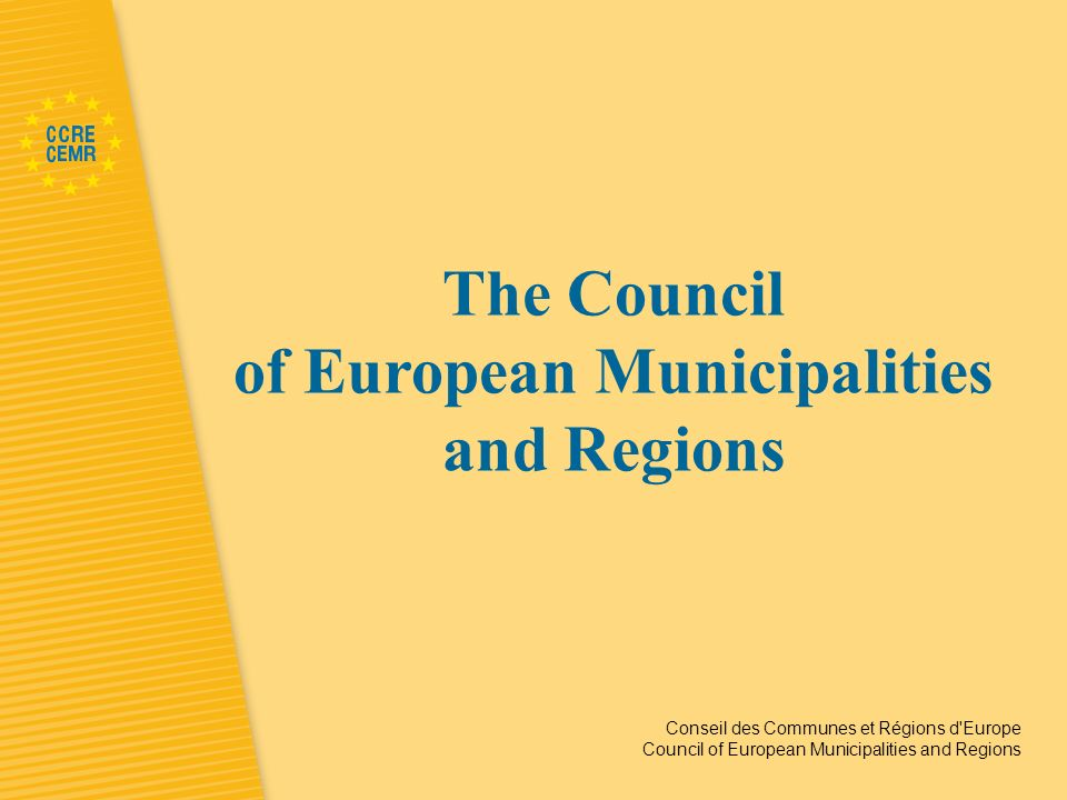 Conseil des Communes et Régions d Europe Council of European Municipalities and Regions The Council of European Municipalities and Regions