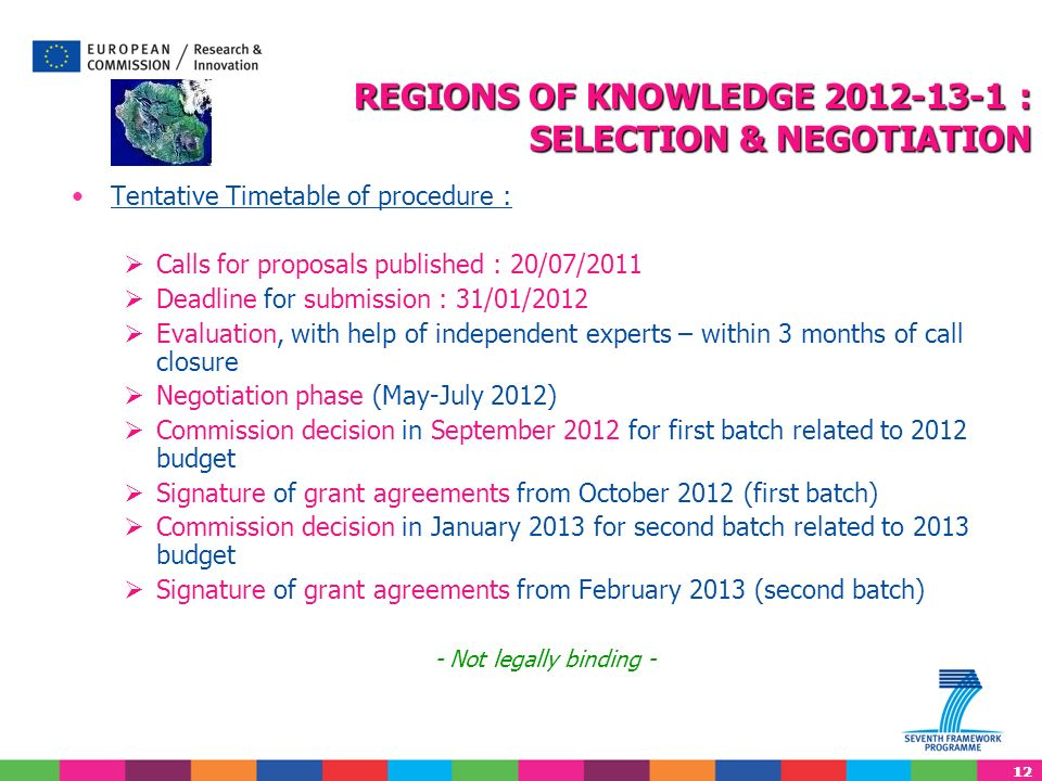 12 Tentative Timetable of procedure : Calls for proposals published : 20/07/2011 Deadline for submission : 31/01/2012 Evaluation, with help of indepen