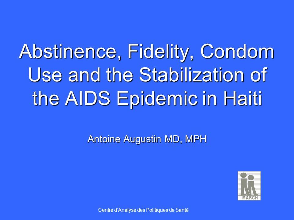 Abstinence, Fidelity, Condom Use and the Stabilization of the AIDS Epidemic in Haiti Antoine Augustin MD, MPH Centre dAnalyse des Politiques de Santé