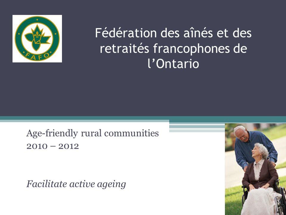 Fédération des aînés et des retraités francophones de lOntario Age-friendly rural communities 2010 – 2012 Facilitate active ageing