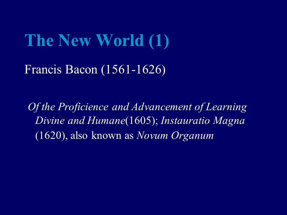 The New World (1) Francis Bacon (1561-1626) Of the Proficience and Advancement of Learning Divine and Humane(1605); Instauratio Magna (1620), also known as Novum Organum