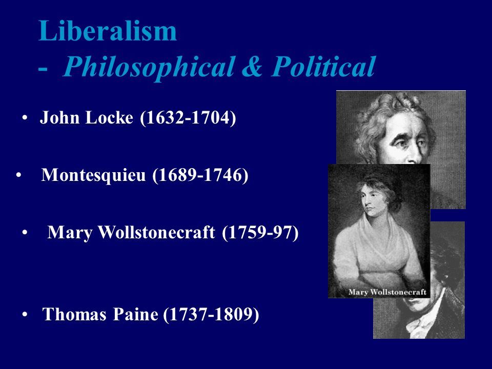 Liberalism - Philosophical & Political John Locke (1632-1704) Montesquieu (1689-1746) Mary Wollstonecraft (1759-97) Thomas Paine (1737-1809)