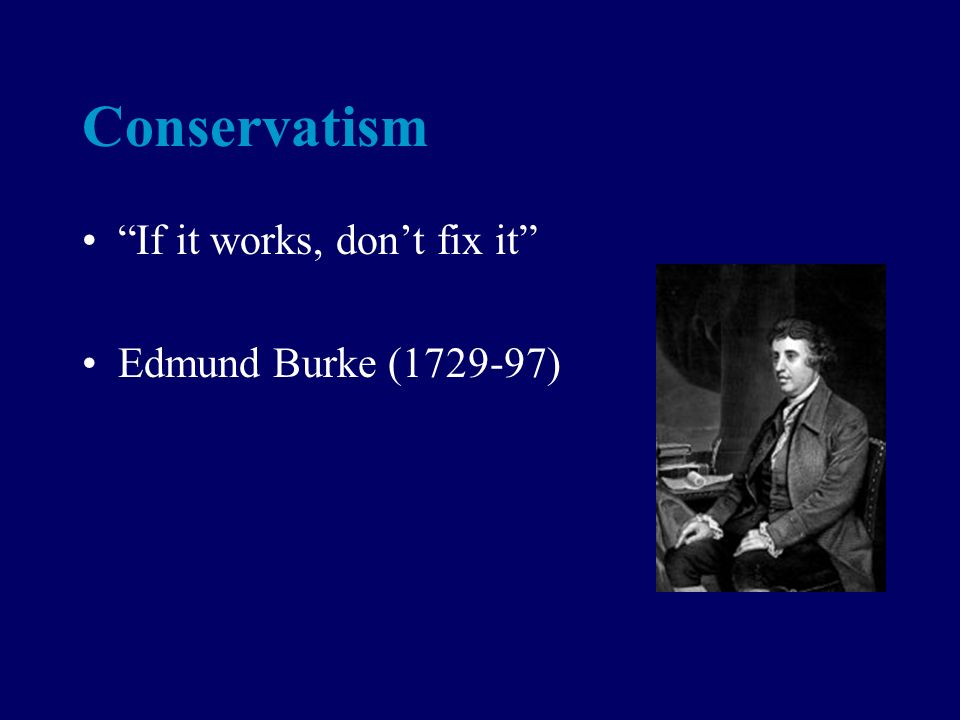 Conservatism If it works, dont fix it Edmund Burke (1729-97)