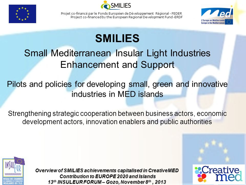 Projet co-financ é par le Fonds Europ é en de D é veloppement R é gional - FEDER Project co-financed by the European Regional Development Fund -ERDF Overview of SMILIES achievements capitalised in CreativeMED Contribution to EUROPE 2020 and Islands 13 th INSULEUR FORUM – Gozo, November 8 th, 2013 SMILIES Small Mediterranean Insular Light Industries Enhancement and Support Pilots and policies for developing small, green and innovative industries in MED islands Strengthening strategic cooperation between business actors, economic development actors, innovation enablers and public authorities