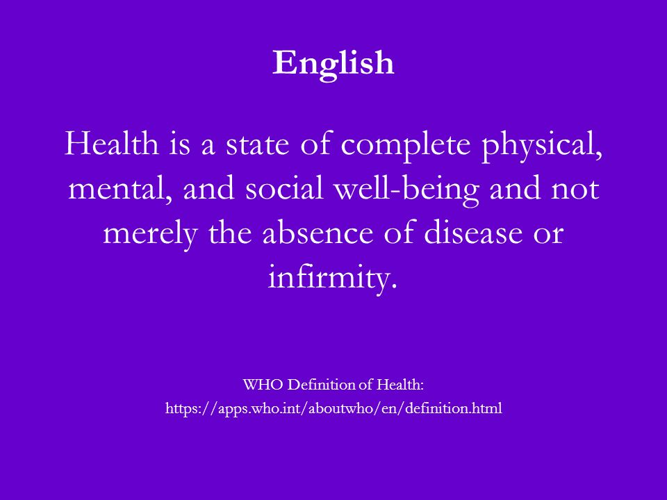 English Health is a state of complete physical, mental, and social well-being and not merely the absence of disease or infirmity.