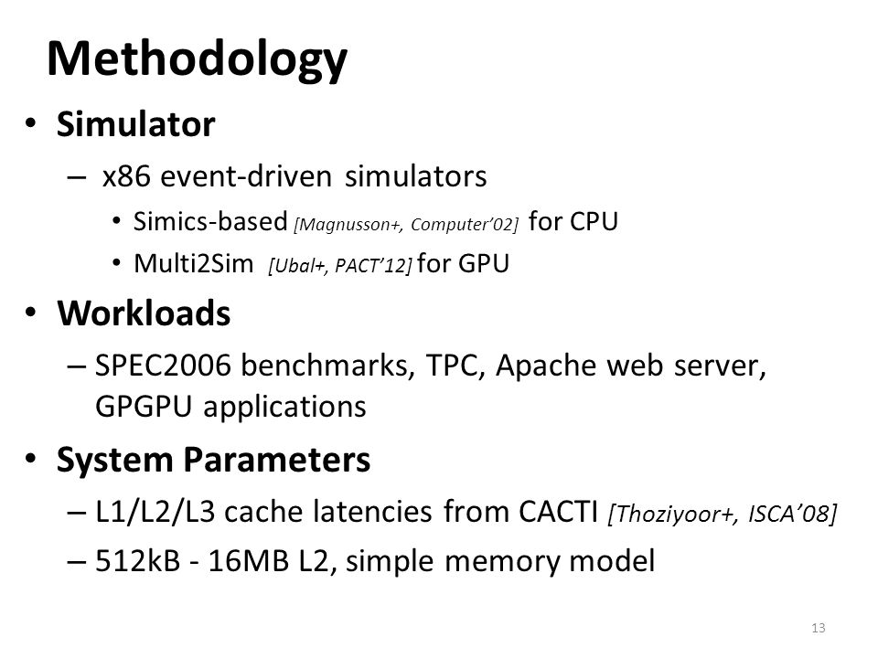 Methodology Simulator – x86 event-driven simulators Simics-based [Magnusson+, Computer02] for CPU Multi2Sim [Ubal+, PACT12] for GPU Workloads – SPEC20