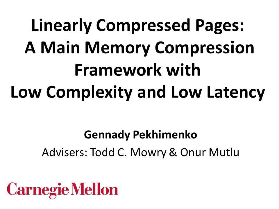 Linearly Compressed Pages: A Main Memory Compression Framework with Low Complexity and Low Latency Gennady Pekhimenko Advisers: Todd C. Mowry & Onur M