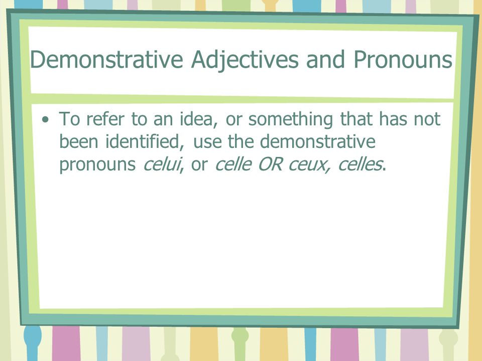 Demonstrative Adjectives and Pronouns To refer to an idea, or something that has not been identified, use the demonstrative pronouns celui, or celle OR ceux, celles.